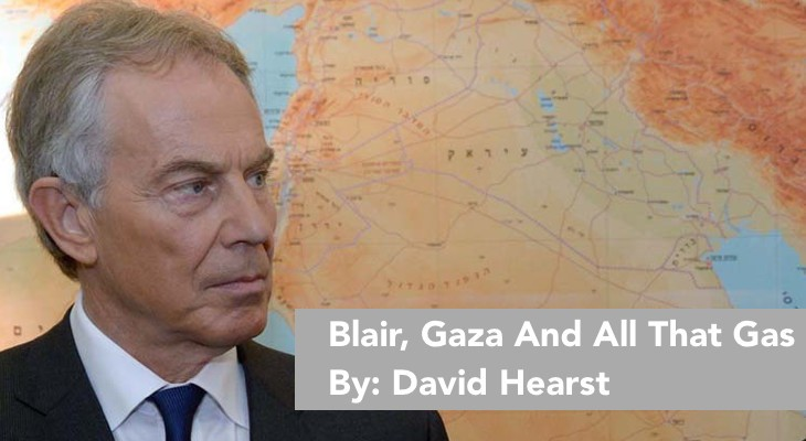 Blair, Gaza And All That Gas, By: David Hearst