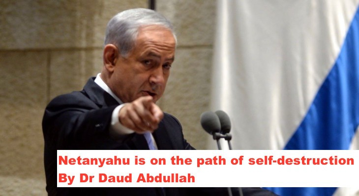 Netanyahu is on the path of self-destruction, By Dr Daud Abdullah